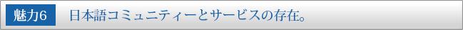魅力6:日本語コミュニティーとサービスの存在。